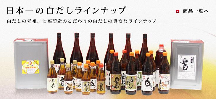 日本一の白だしラインナップ 白だしの元祖、七福醸造のこだわりの白だしの豊富なラインナップ 商品一覧へ